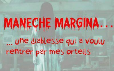 Manéche Margina, une diablesse ayant tenté de me posséder en rentrant par mes orteils… mon récit